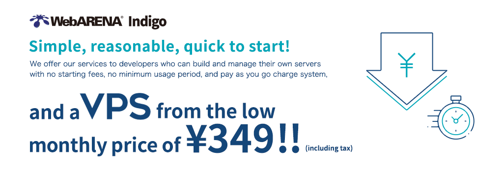 [WebARENA Indigo] Simple, reasonable, quick to start! We offer our services to developers who can build and manage their own servers with no starting fees, no minimum usage period, and pay as you go charge system, and a VPS from the low monthly price of ¥349!! (including tax)
